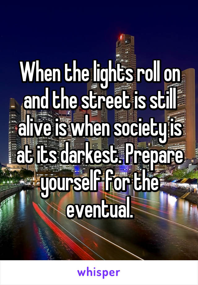 When the lights roll on and the street is still alive is when society is at its darkest. Prepare yourself for the eventual.