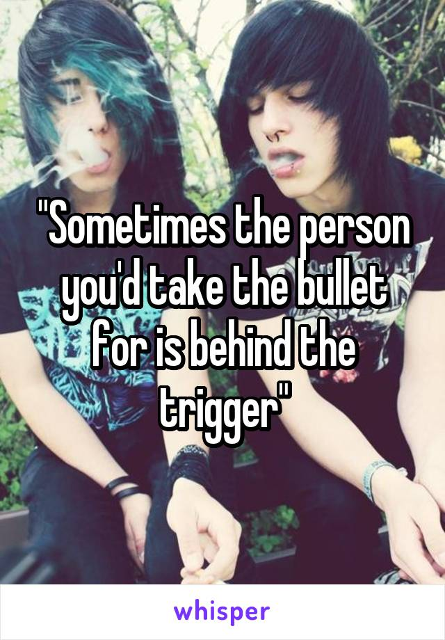 """""""Sometimes the person you'd take the bullet for is behind the trigger"""""""