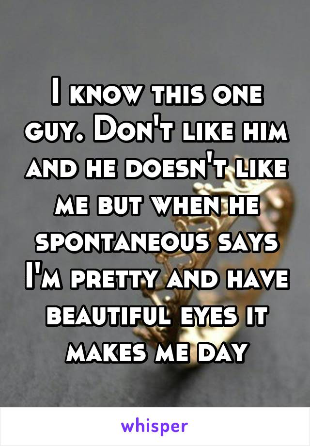 I know this one guy. Don't like him and he doesn't like me but when he spontaneous says I'm pretty and have beautiful eyes it makes me day