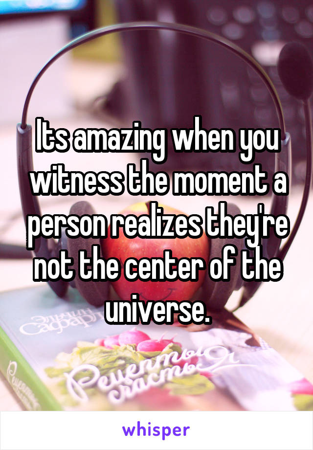 Its amazing when you witness the moment a person realizes they're not the center of the universe.