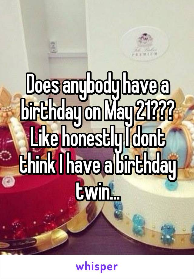 Does anybody have a birthday on May 21??? Like honestly I dont think I have a birthday twin...