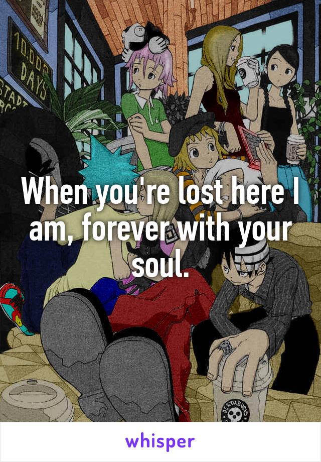 When you're lost here I am, forever with your soul.