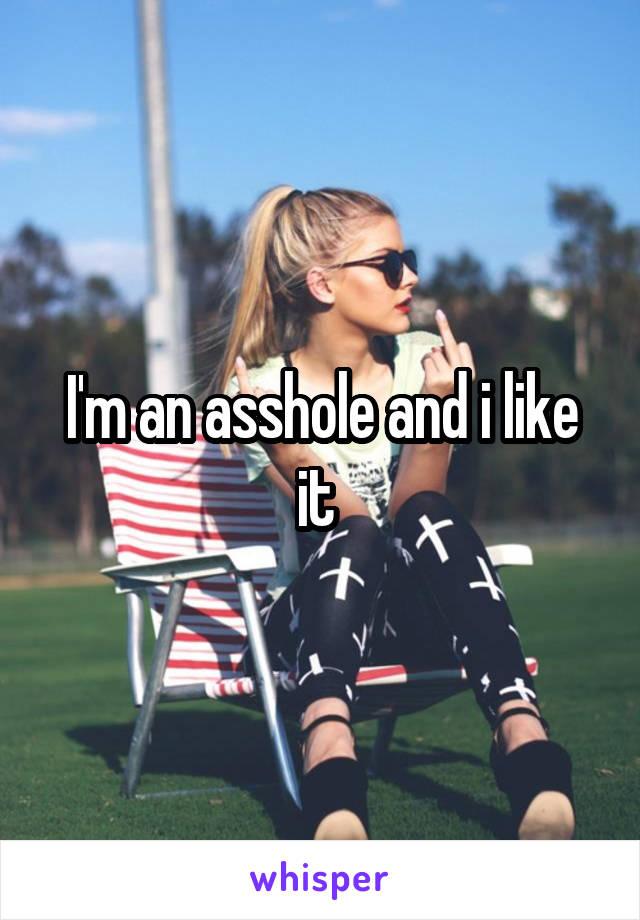 I'm an asshole and i like it