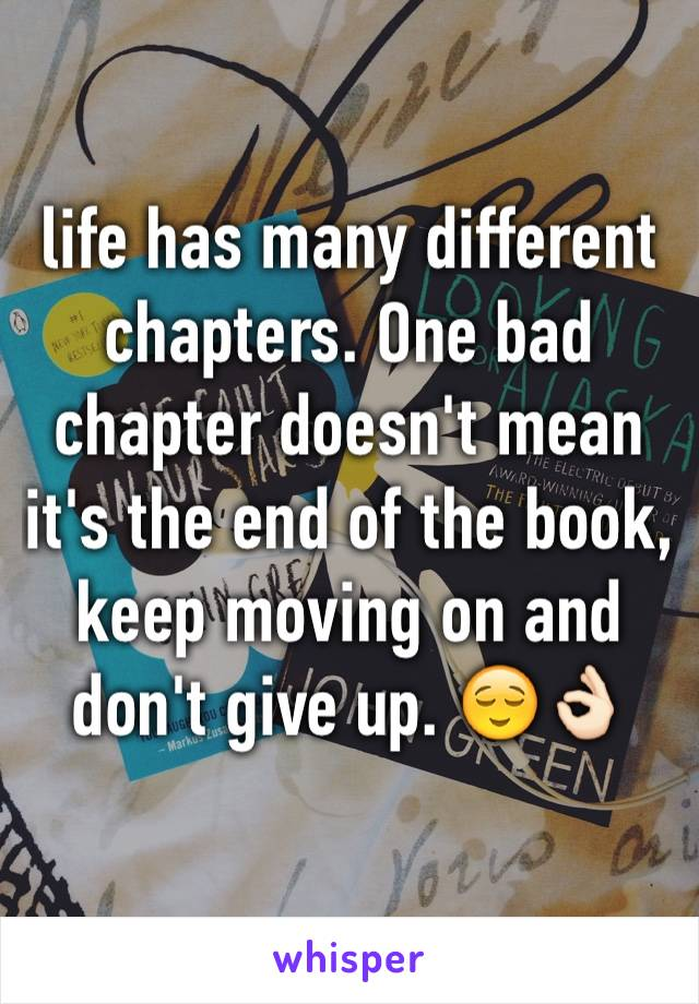 life has many different chapters. One bad chapter doesn't mean it's the end of the book, keep moving on and don't give up. 😌👌🏻