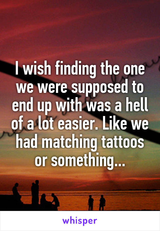 I wish finding the one we were supposed to end up with was a hell of a lot easier. Like we had matching tattoos or something...