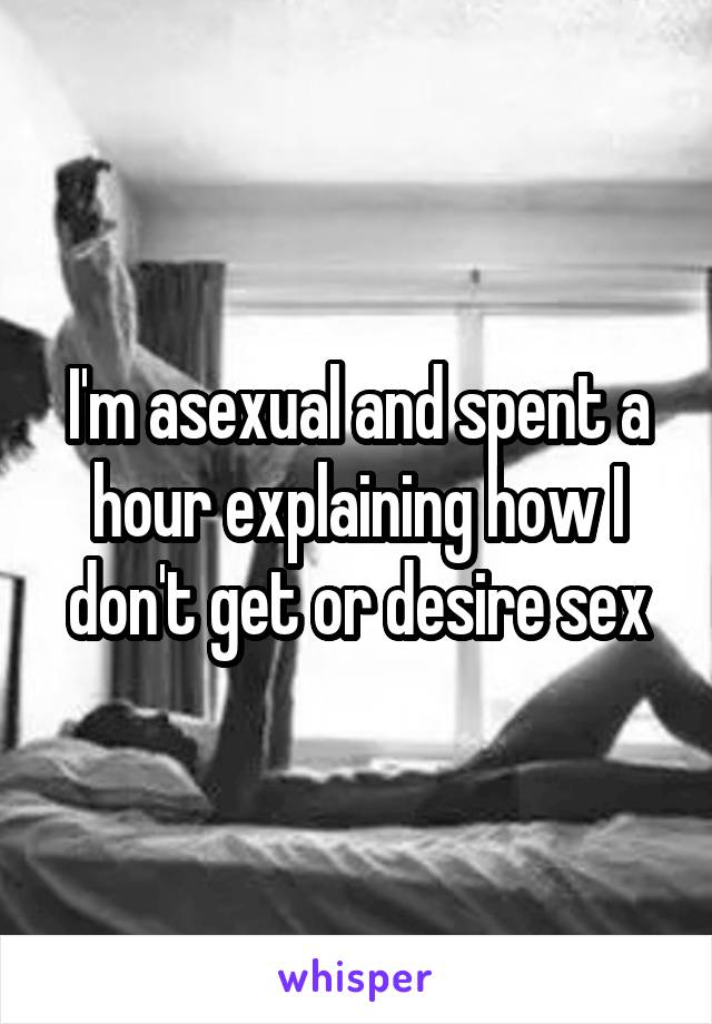 I'm asexual and spent a hour explaining how I don't get or desire sex