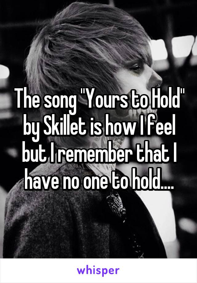 "The song ""Yours to Hold"" by Skillet is how I feel but I remember that I have no one to hold...."