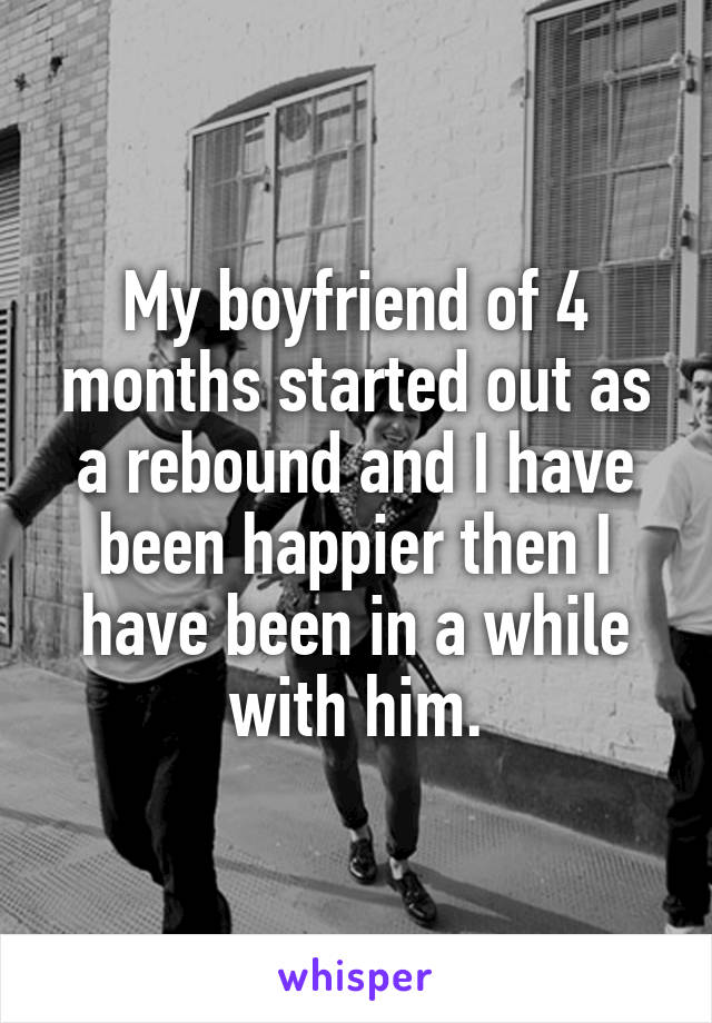 My boyfriend of 4 months started out as a rebound and I have been happier then I have been in a while with him.