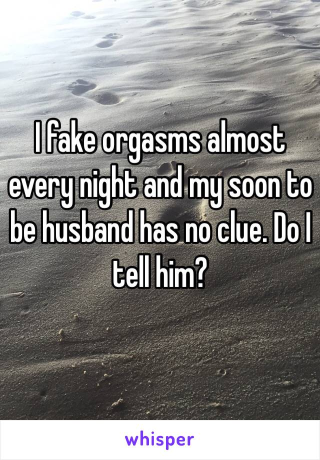 I fake orgasms almost every night and my soon to be husband has no clue. Do I tell him?