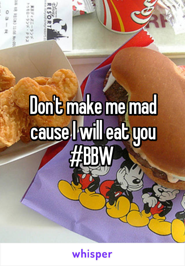 Don't make me mad cause I will eat you #BBW