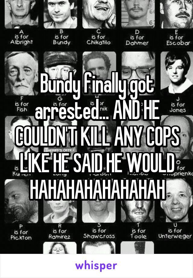 Bundy finally got arrested... AND HE COULDN'T KILL ANY COPS LIKE HE SAID HE WOULD HAHAHAHAHAHAHAH