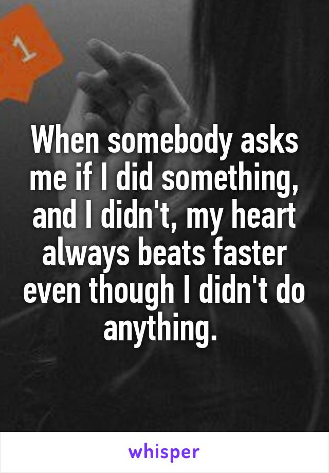 When somebody asks me if I did something, and I didn't, my heart always beats faster even though I didn't do anything.