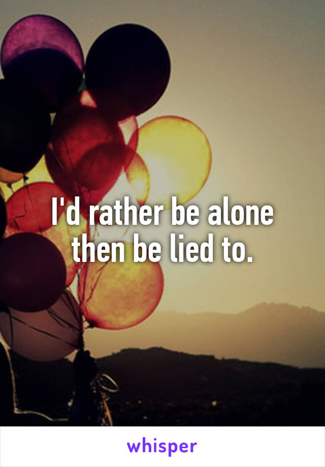 I'd rather be alone then be lied to.