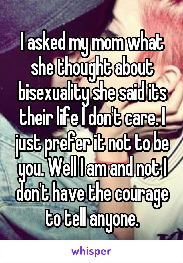 I asked my mom what she thought about bisexuality she said its their life I don't care. I just prefer it not to be you. Well I am and not I don't have the courage to tell anyone.