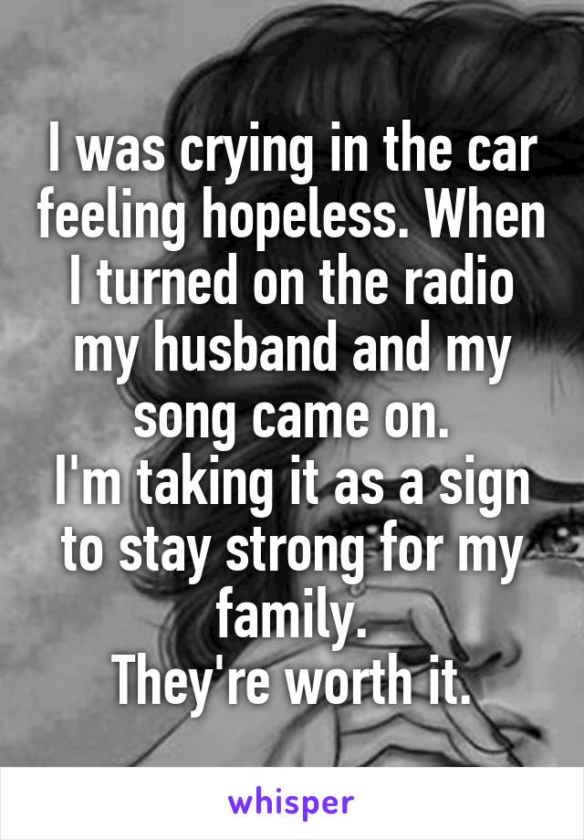 I was crying in the car feeling hopeless. When I turned on the radio my husband and my song came on. I'm taking it as a sign to stay strong for my family. They're worth it.