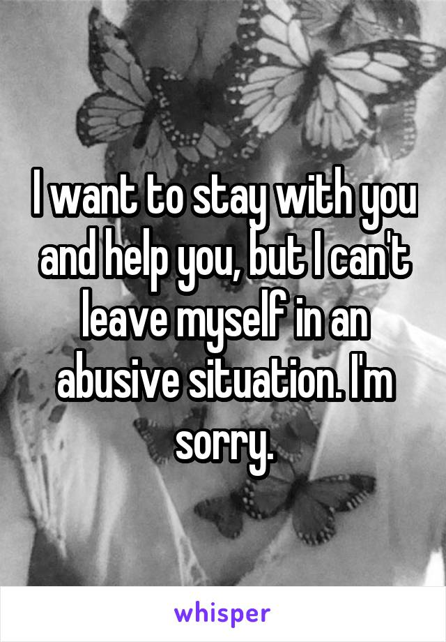 I want to stay with you and help you, but I can't leave myself in an abusive situation. I'm sorry.