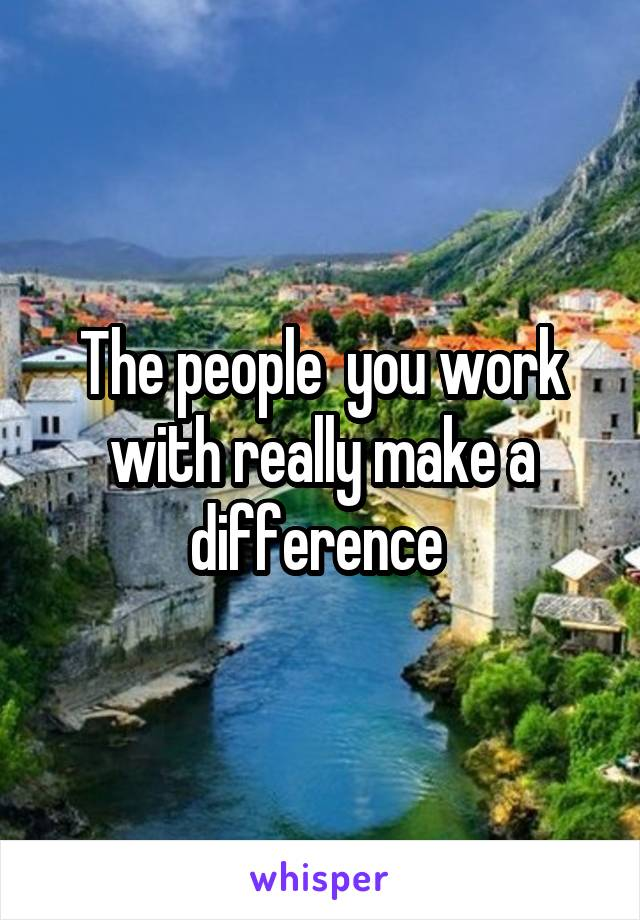 The people  you work with really make a difference