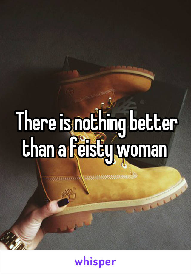There is nothing better than a feisty woman