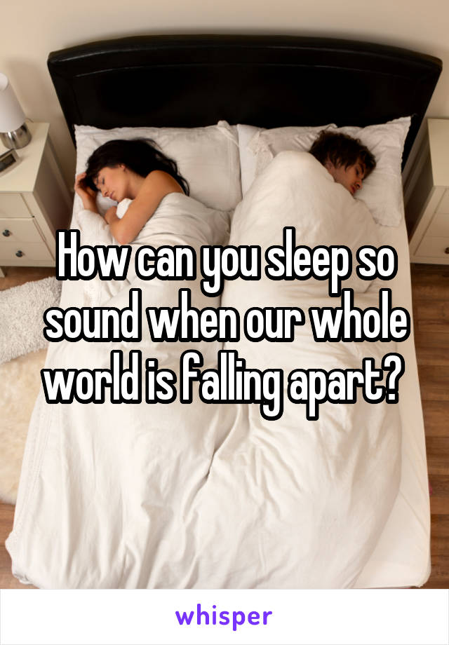 How can you sleep so sound when our whole world is falling apart?