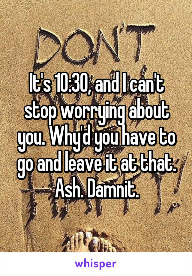 It's 10:30, and I can't stop worrying about you. Why'd you have to go and leave it at that. Ash. Damnit.