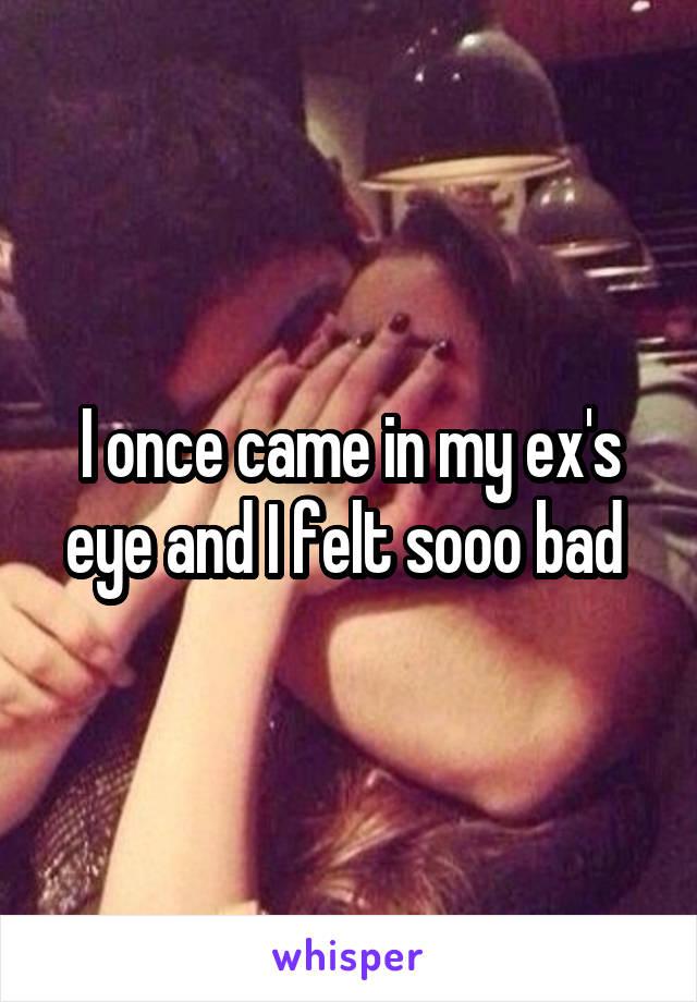 I once came in my ex's eye and I felt sooo bad