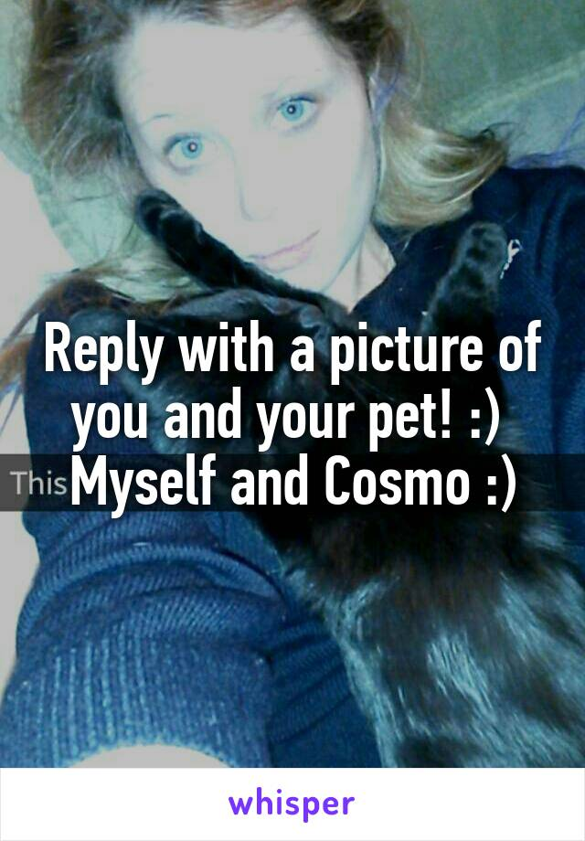 Reply with a picture of you and your pet! :)  Myself and Cosmo :)