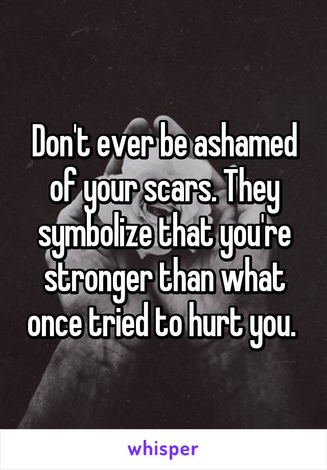 Don't ever be ashamed of your scars. They symbolize that you're stronger than what once tried to hurt you.