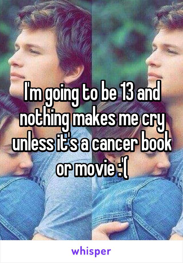 I'm going to be 13 and nothing makes me cry unless it's a cancer book or movie :'(