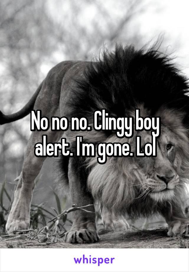 No no no. Clingy boy alert. I'm gone. Lol