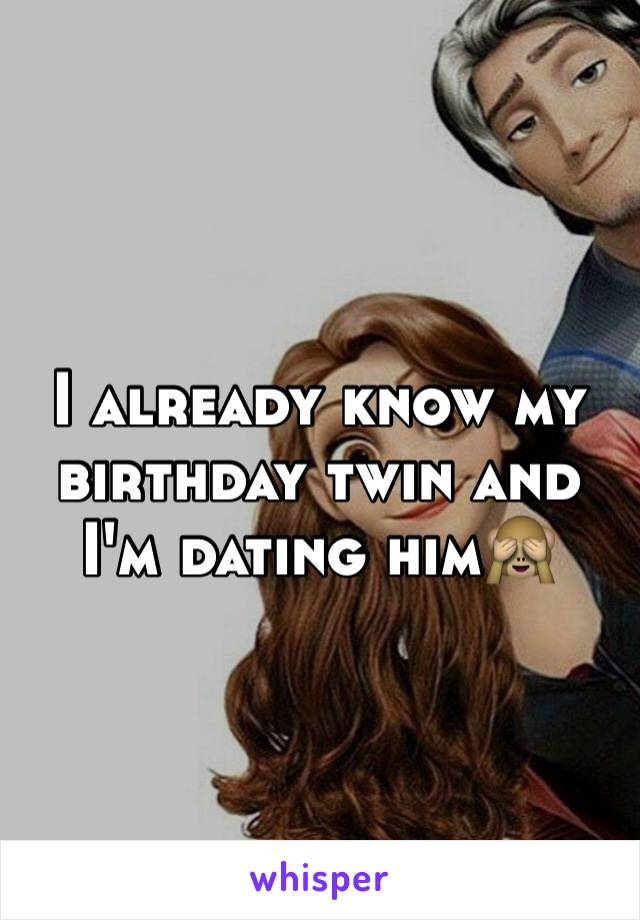 I already know my birthday twin and I'm dating him🙈