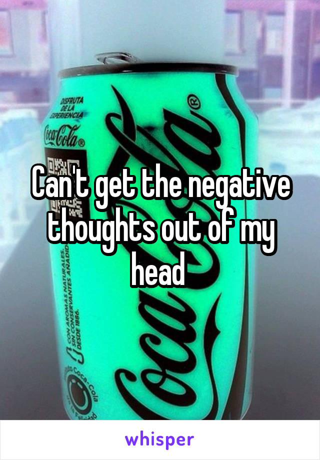 Can't get the negative thoughts out of my head