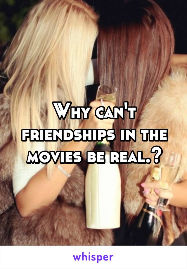 Why can't friendships in the movies be real.?