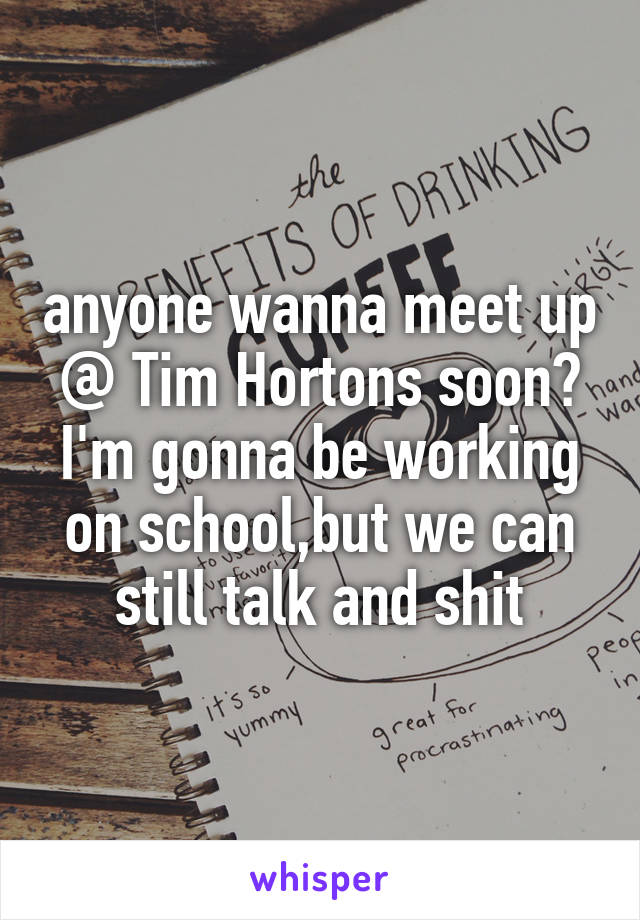 anyone wanna meet up @ Tim Hortons soon? I'm gonna be working on school,but we can still talk and shit