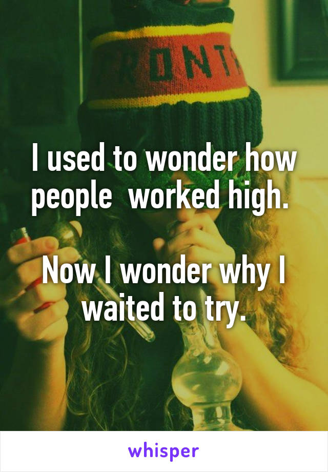 I used to wonder how people  worked high.   Now I wonder why I waited to try.