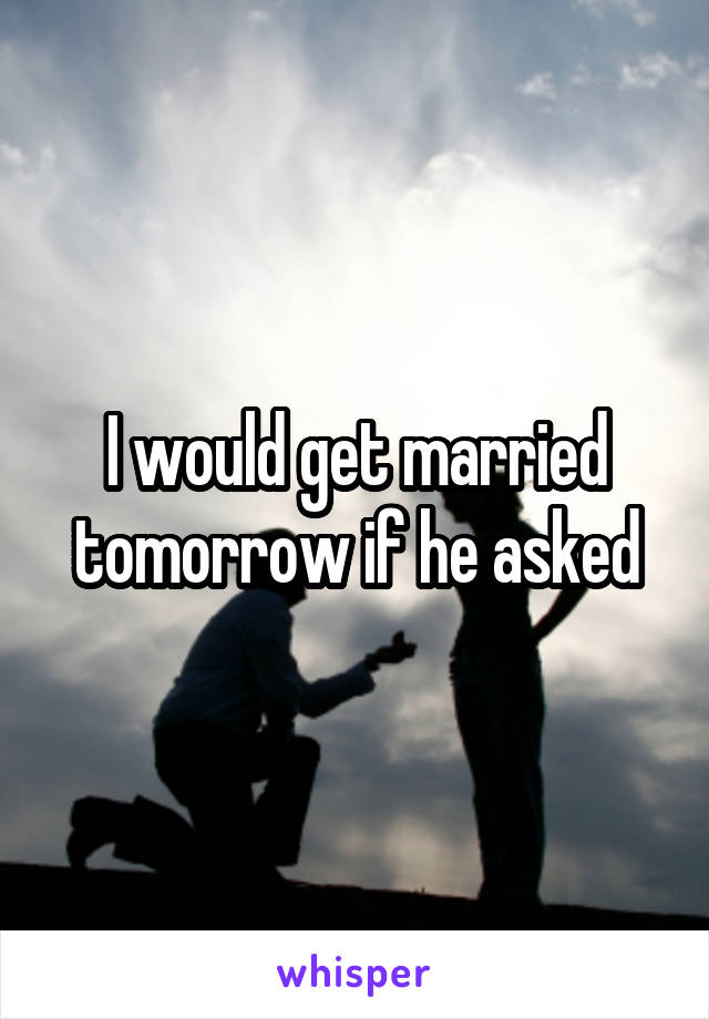I would get married tomorrow if he asked