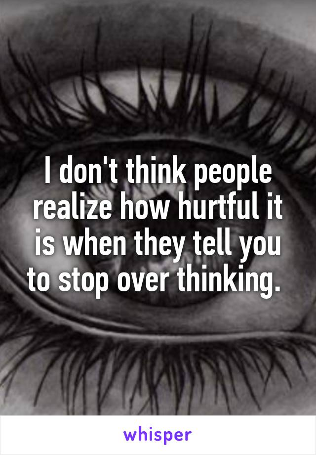 I don't think people realize how hurtful it is when they tell you to stop over thinking.