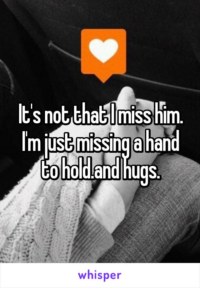 It's not that I miss him. I'm just missing a hand to hold.and hugs.