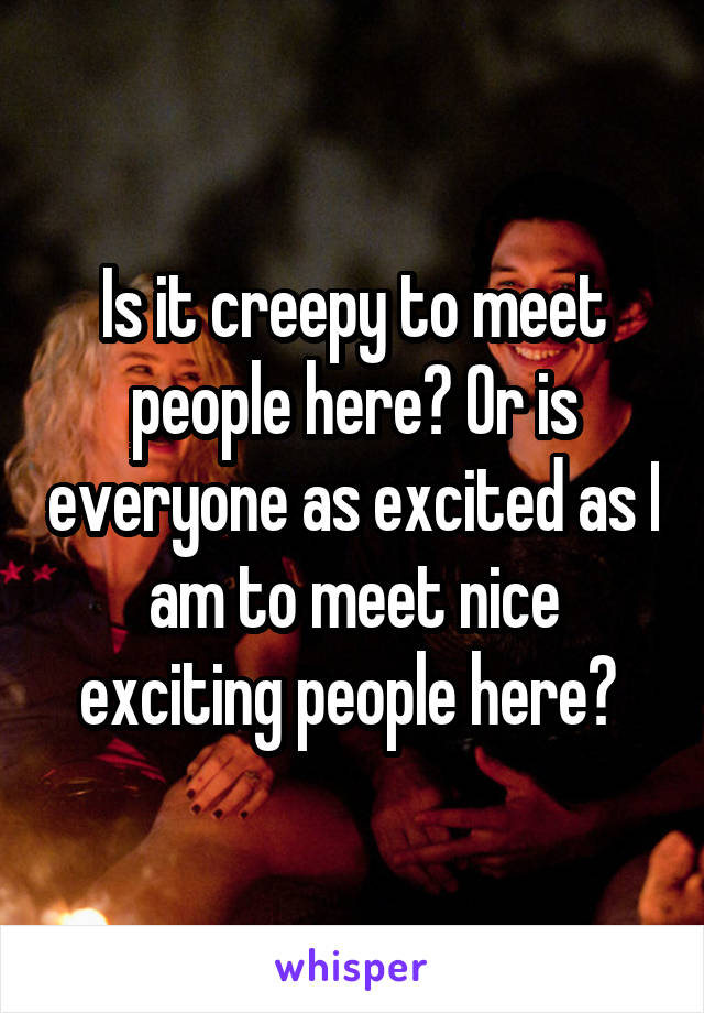 Is it creepy to meet people here? Or is everyone as excited as I am to meet nice exciting people here?