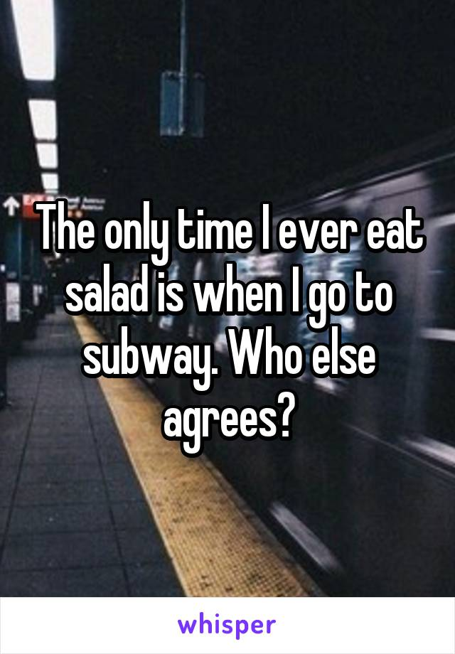The only time I ever eat salad is when I go to subway. Who else agrees?