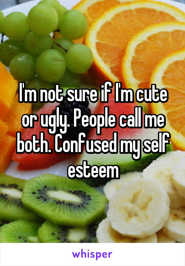 I'm not sure if I'm cute or ugly. People call me both. Confused my self esteem