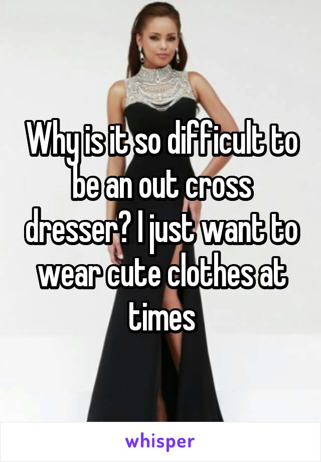 Why is it so difficult to be an out cross dresser? I just want to wear cute clothes at times