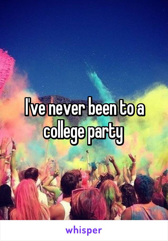 I've never been to a college party