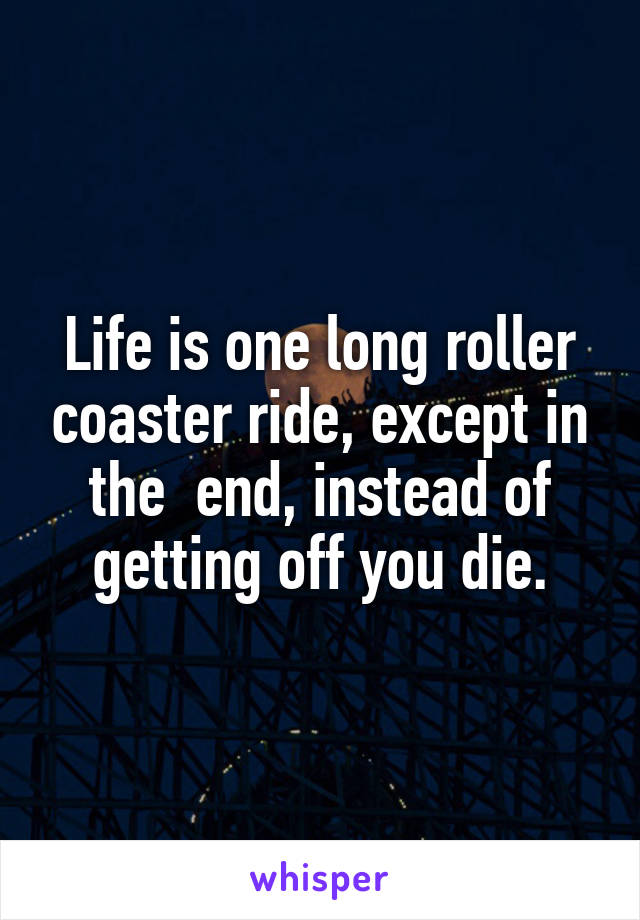 Life is one long roller coaster ride, except in the  end, instead of getting off you die.