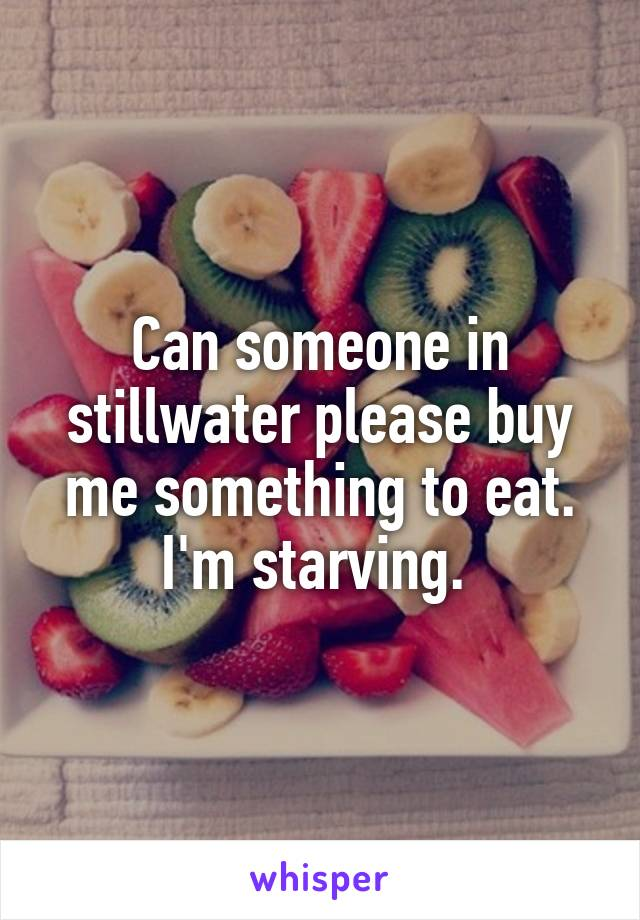 Can someone in stillwater please buy me something to eat. I'm starving.