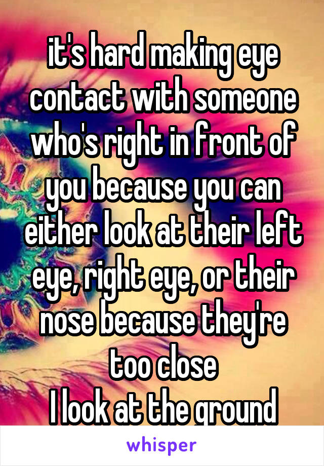 it's hard making eye contact with someone who's right in front of you because you can either look at their left eye, right eye, or their nose because they're too close I look at the ground