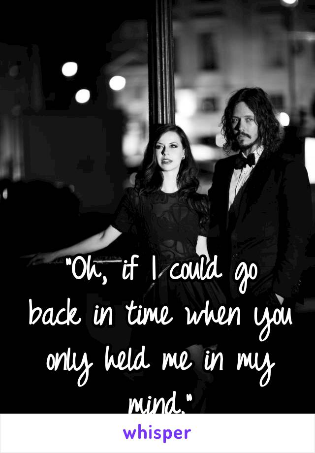 """""""Oh, if I could go back in time when you only held me in my mind."""""""
