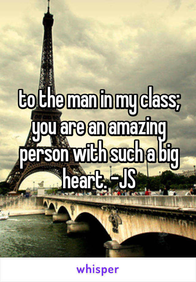 to the man in my class; you are an amazing person with such a big heart. -JS