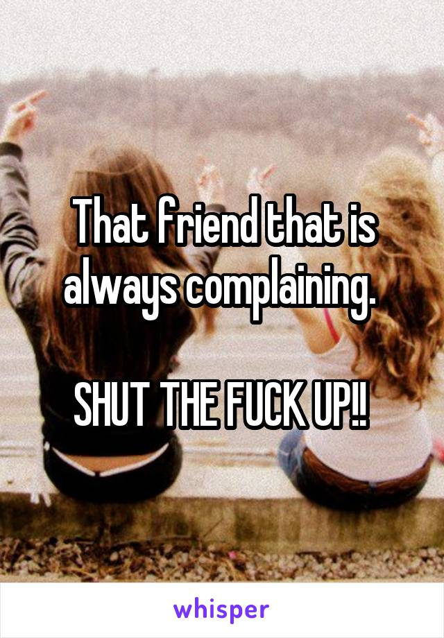 That friend that is always complaining.   SHUT THE FUCK UP!!