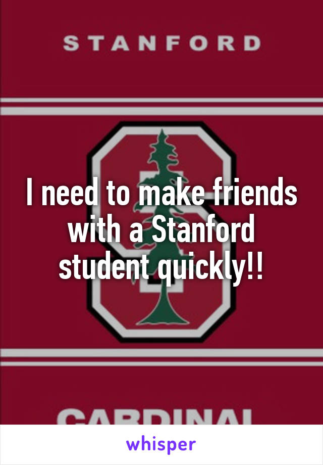 I need to make friends with a Stanford student quickly!!