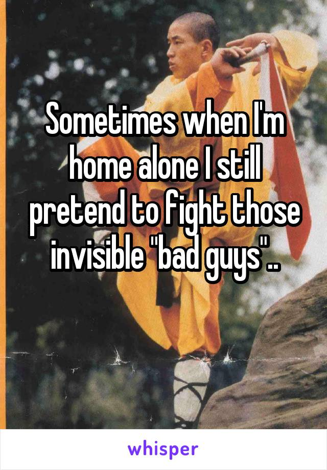 "Sometimes when I'm home alone I still pretend to fight those  invisible ""bad guys"".."
